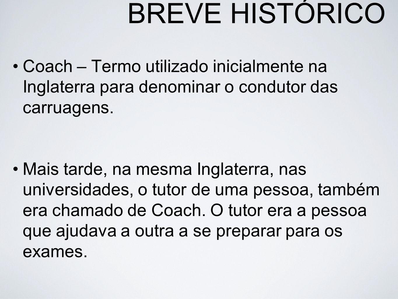 BREVE HISTÓRICO Coach – Termo utilizado inicialmente na Inglaterra para denominar o condutor das carruagens. Mais tarde, na mesma Inglaterra, nas univ