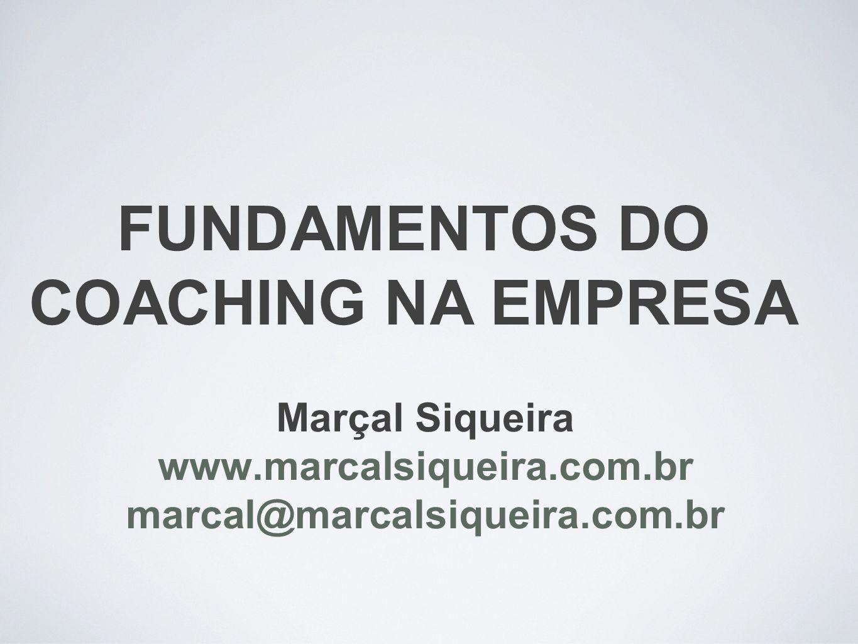 FUNDAMENTOS DO COACHING NA EMPRESA Marçal Siqueira www.marcalsiqueira.com.br marcal@marcalsiqueira.com.br