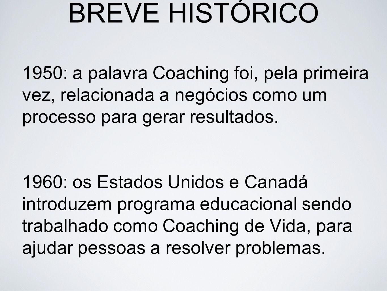 BREVE HISTÓRICO 1950: a palavra Coaching foi, pela primeira vez, relacionada a negócios como um processo para gerar resultados. 1960: os Estados Unido