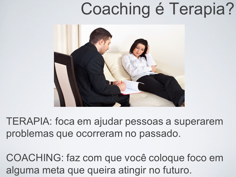 Coaching é Terapia? TERAPIA: foca em ajudar pessoas a superarem problemas que ocorreram no passado. COACHING: faz com que você coloque foco em alguma