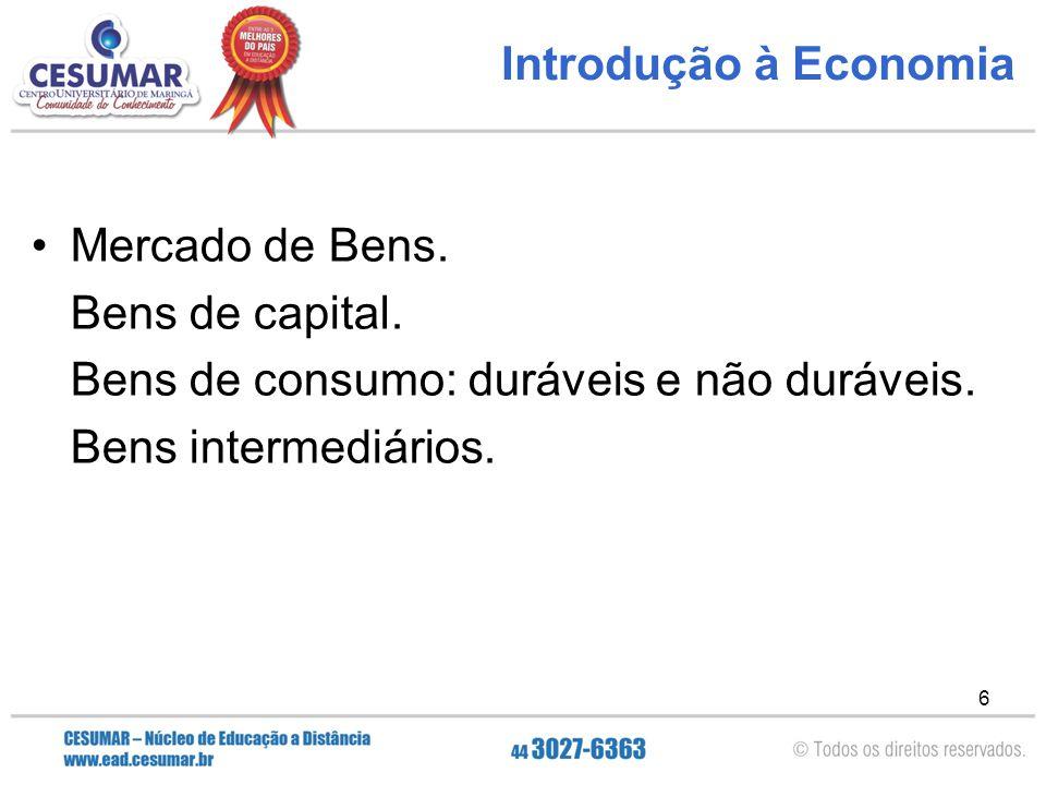 6 Introdução à Economia Mercado de Bens. Bens de capital. Bens de consumo: duráveis e não duráveis. Bens intermediários.
