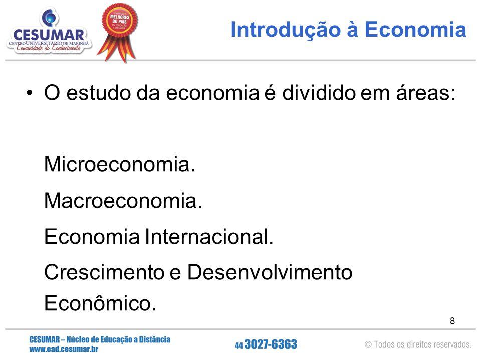 8 Introdução à Economia O estudo da economia é dividido em áreas: Microeconomia. Macroeconomia. Economia Internacional. Crescimento e Desenvolvimento