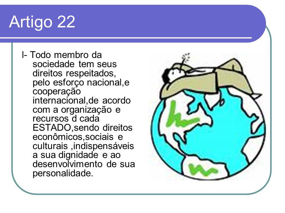 Artigo 22 l- Todo membro da sociedade tem seus direitos respeitados, pelo esforço nacional,e cooperação internacional,de acordo com a organização e re