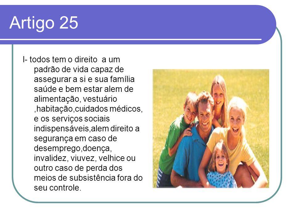 Artigo 25 l- todos tem o direito a um padrão de vida capaz de assegurar a si e sua família saúde e bem estar alem de alimentação, vestuário,habitação,