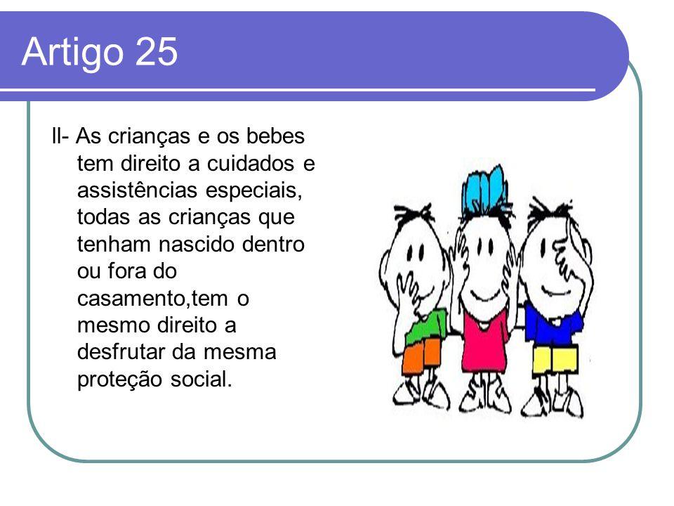 Artigo 25 ll- As crianças e os bebes tem direito a cuidados e assistências especiais, todas as crianças que tenham nascido dentro ou fora do casamento