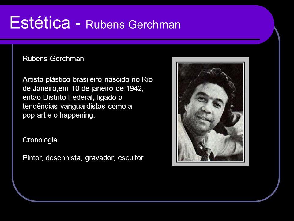 Estética - Rubens Gerchman Rubens Gerchman Artista plástico brasileiro nascido no Rio de Janeiro,em 10 de janeiro de 1942, então Distrito Federal, lig
