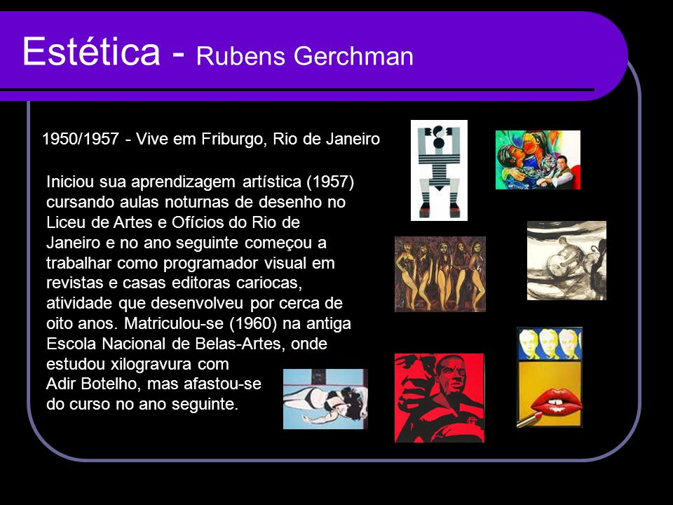 Estética - Rubens Gerchman Iniciou sua aprendizagem artística (1957) cursando aulas noturnas de desenho no Liceu de Artes e Ofícios do Rio de Janeiro