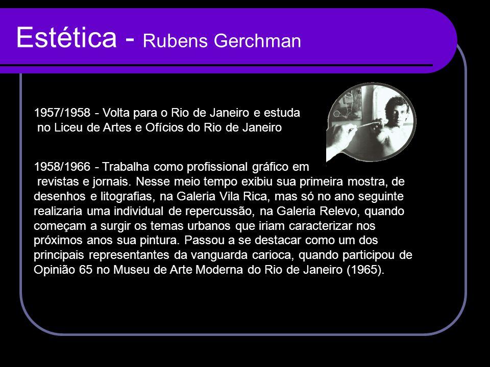 Estética - Rubens Gerchman 1958/1966 - Trabalha como profissional gráfico em revistas e jornais. Nesse meio tempo exibiu sua primeira mostra, de desen