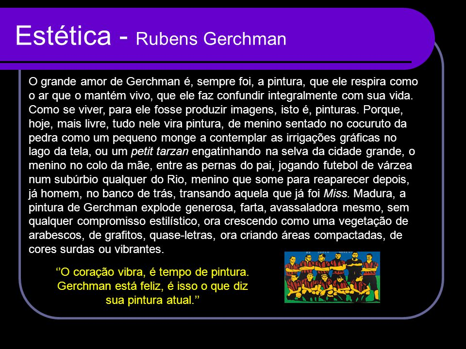 Estética - Rubens Gerchman O grande amor de Gerchman é, sempre foi, a pintura, que ele respira como o ar que o mantém vivo, que ele faz confundir inte