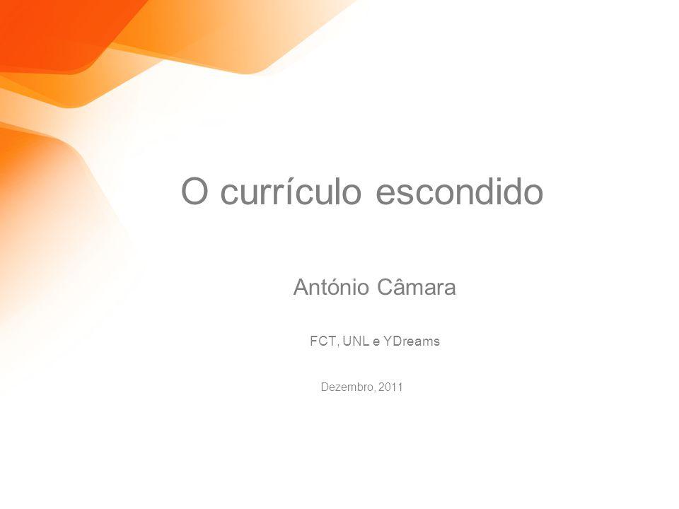 O currículo escondido António Câmara FCT, UNL e YDreams Dezembro, 2011