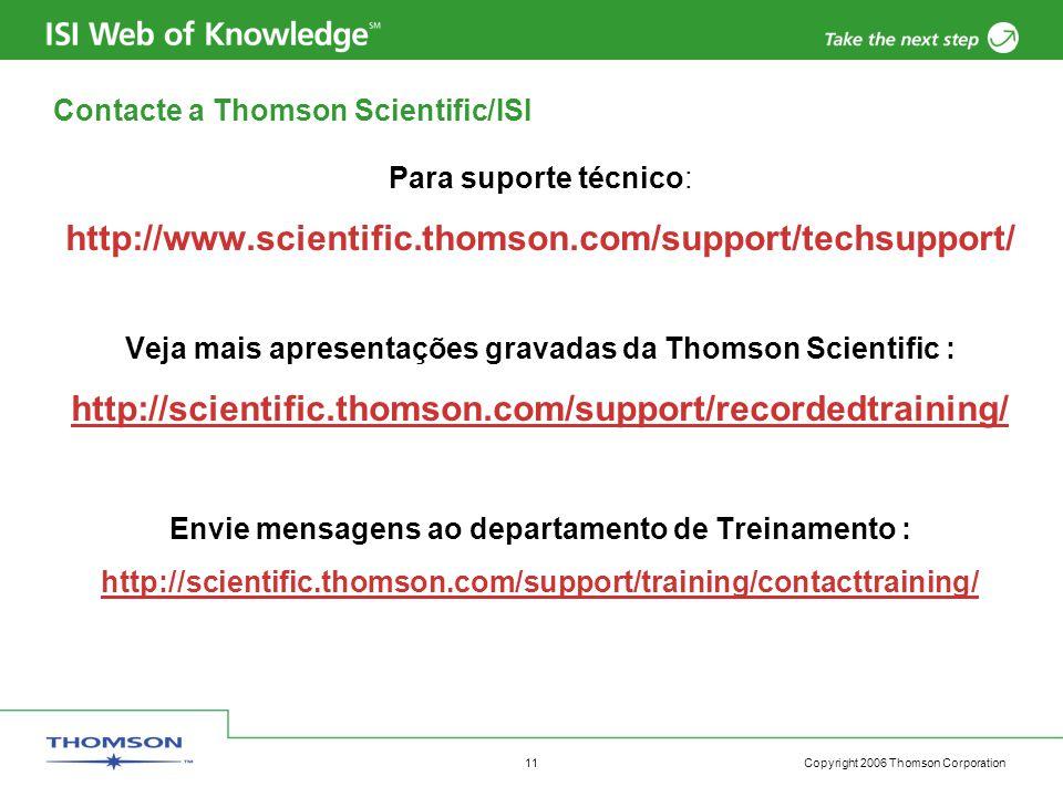 Copyright 2006 Thomson Corporation 11 Contacte a Thomson Scientific/ISI Para suporte técnico: http://www.scientific.thomson.com/support/techsupport/ Veja mais apresentações gravadas da Thomson Scientific : http://scientific.thomson.com/support/recordedtraining/ Envie mensagens ao departamento de Treinamento : http://scientific.thomson.com/support/training/contacttraining/