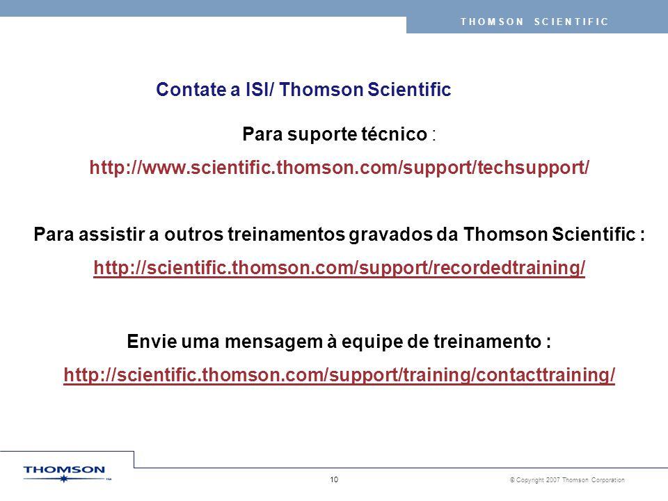 © Copyright 2007 Thomson Corporation 10 T H O M S O N S C I E N T I F I C Contate a ISI/ Thomson Scientific Para suporte técnico : http://www.scientific.thomson.com/support/techsupport/ Para assistir a outros treinamentos gravados da Thomson Scientific : http://scientific.thomson.com/support/recordedtraining/ Envie uma mensagem à equipe de treinamento : http://scientific.thomson.com/support/training/contacttraining/