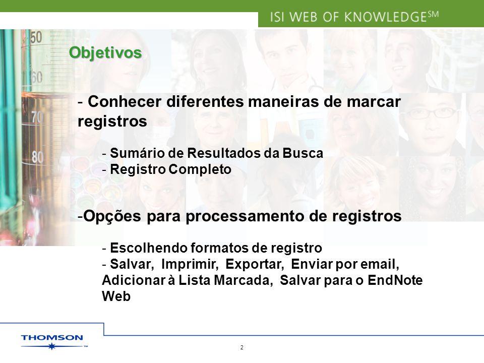 Copyright 2006 Thomson Corporation 2 Objetivos - Conhecer diferentes maneiras de marcar registros - Sumário de Resultados da Busca - Registro Completo -Opções para processamento de registros - Escolhendo formatos de registro - Salvar, Imprimir, Exportar, Enviar por email, Adicionar à Lista Marcada, Salvar para o EndNote Web