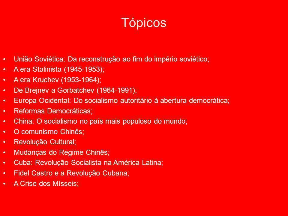 Tópicos União Soviética: Da reconstrução ao fim do império soviético; A era Stalinista (1945-1953); A era Kruchev (1953-1964); De Brejnev a Gorbatchev (1964-1991); Europa Ocidental: Do socialismo autoritário à abertura democrática; Reformas Democráticas; China: O socialismo no país mais populoso do mundo; O comunismo Chinês; Revolução Cultural; Mudanças do Regime Chinês; Cuba: Revolução Socialista na América Latina; Fidel Castro e a Revolução Cubana; A Crise dos Mísseis;