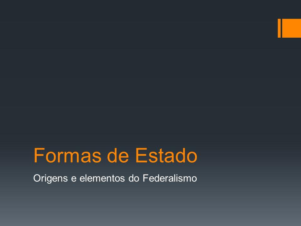 Formas de Estado Origens e elementos do Federalismo