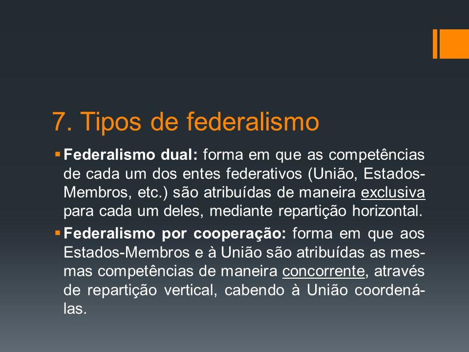 7. Tipos de federalismo  Federalismo dual: forma em que as competências de cada um dos entes federativos (União, Estados- Membros, etc.) são atribuíd