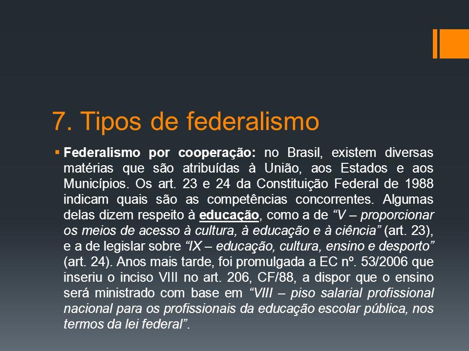 7. Tipos de federalismo  Federalismo por cooperação: no Brasil, existem diversas matérias que são atribuídas à União, aos Estados e aos Municípios. O