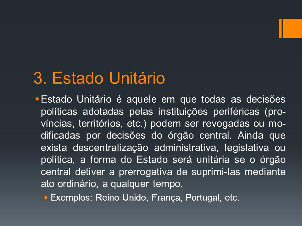 3. Estado Unitário  Estado Unitário é aquele em que todas as decisões políticas adotadas pelas instituições periféricas (pro- víncias, territórios, e
