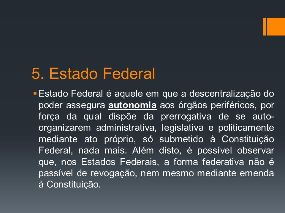 5. Estado Federal  Estado Federal é aquele em que a descentralização do poder assegura autonomia aos órgãos periféricos, por força da qual dispõe da