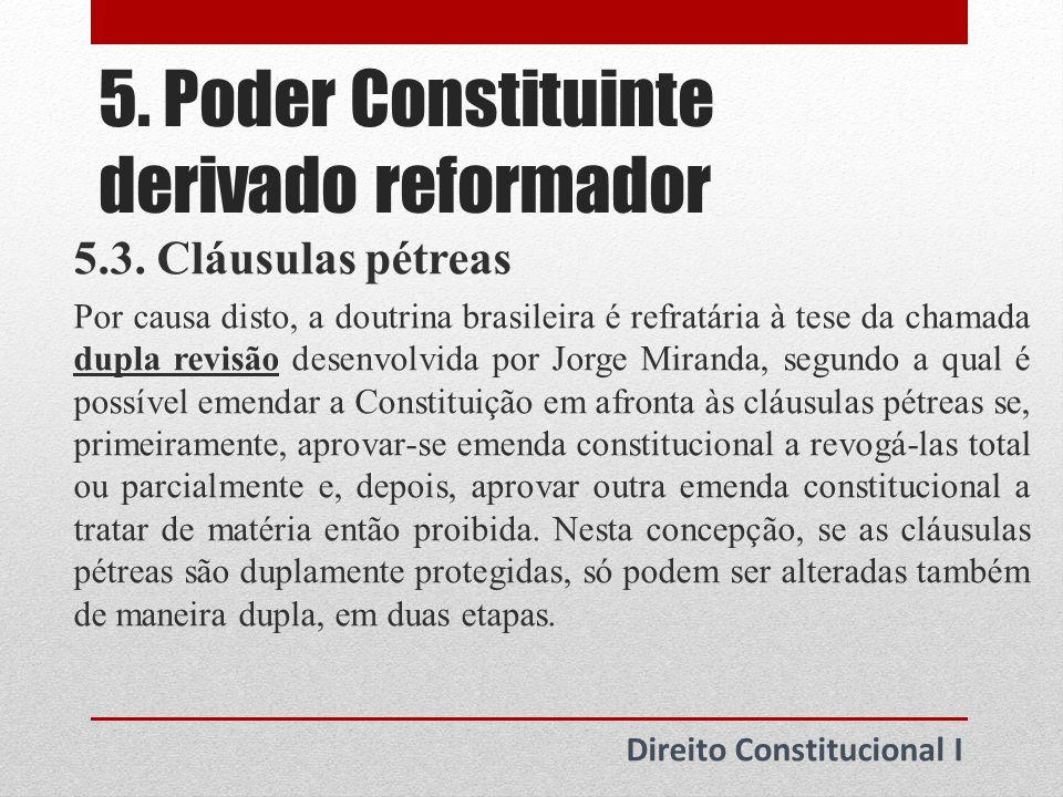 5. Poder Constituinte derivado reformador Direito Constitucional I 5.3. Cláusulas pétreas Por causa disto, a doutrina brasileira é refratária à tese d