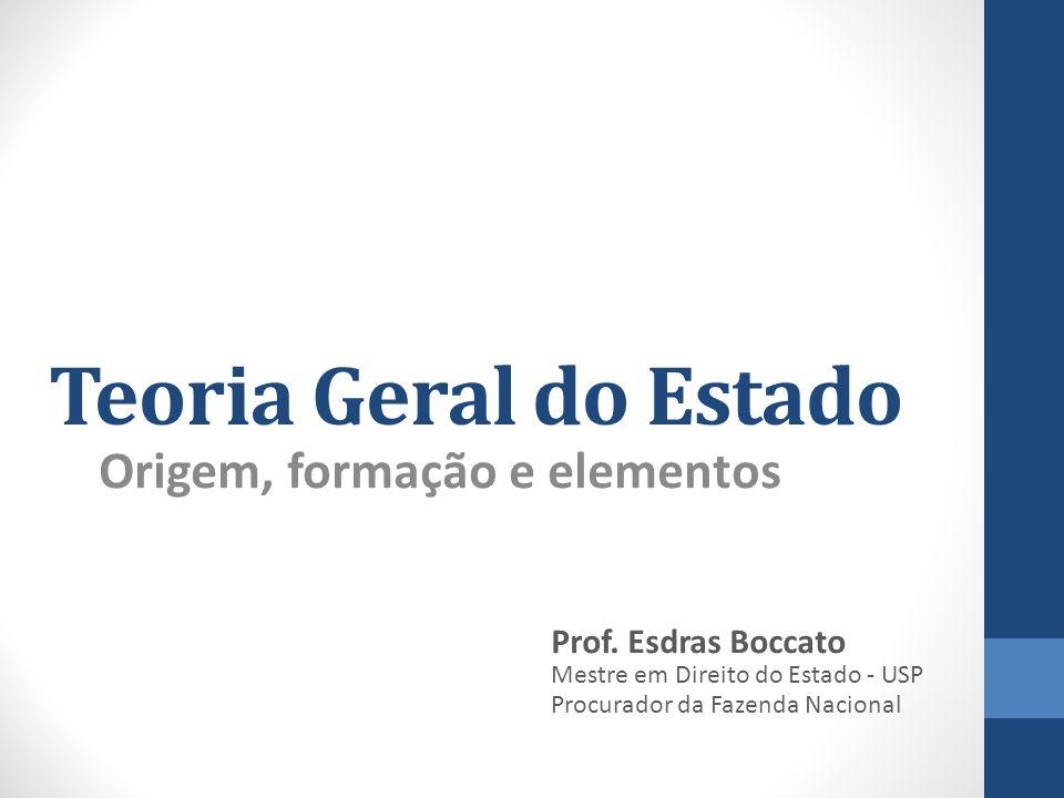 Teoria Geral do Estado Origem, formação e elementos Prof. Esdras Boccato Mestre em Direito do Estado - USP Procurador da Fazenda Nacional