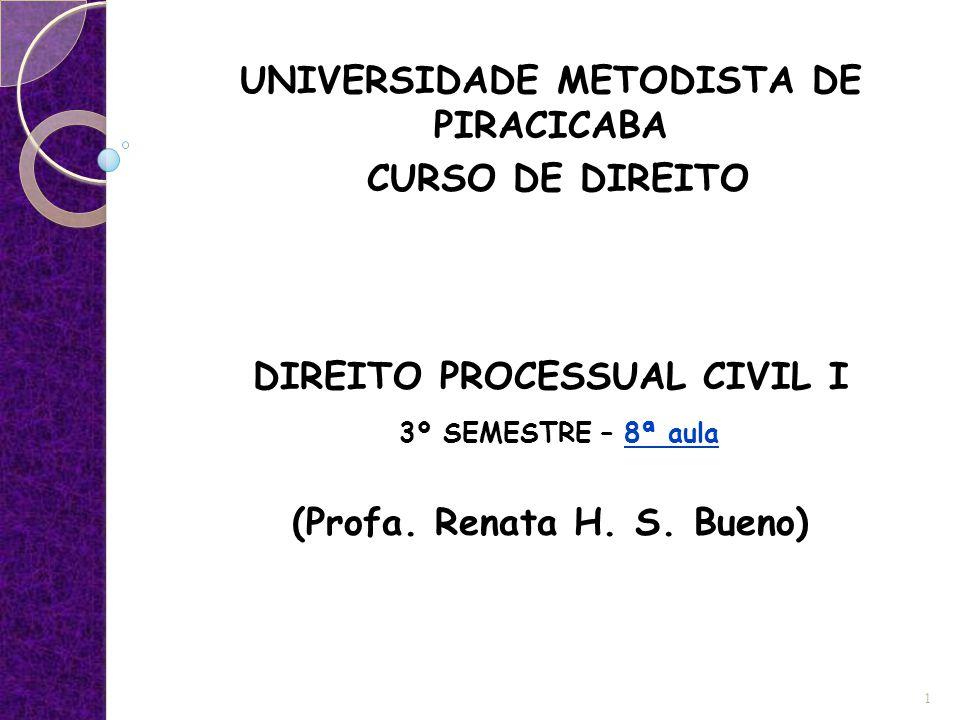 UNIVERSIDADE METODISTA DE PIRACICABA CURSO DE DIREITO DIREITO PROCESSUAL CIVIL I 3º SEMESTRE – 8ª aula (Profa. Renata H. S. Bueno) 1