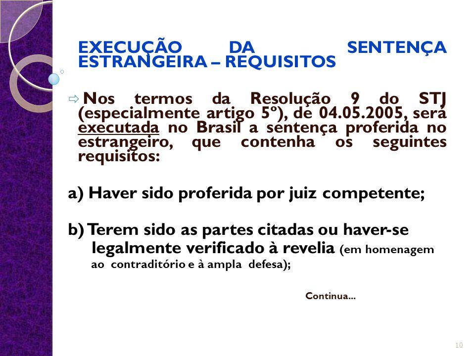 EXECUÇÃO DA SENTENÇA ESTRANGEIRA – REQUISITOS  Nos termos da Resolução 9 do STJ (especialmente artigo 5º), de 04.05.2005, será executada no Brasil a