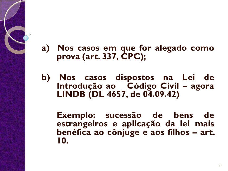 a) Nos casos em que for alegado como prova (art. 337, CPC); b) Nos casos dispostos na Lei de Introdução ao Código Civil – agora LINDB (DL 4657, de 04.