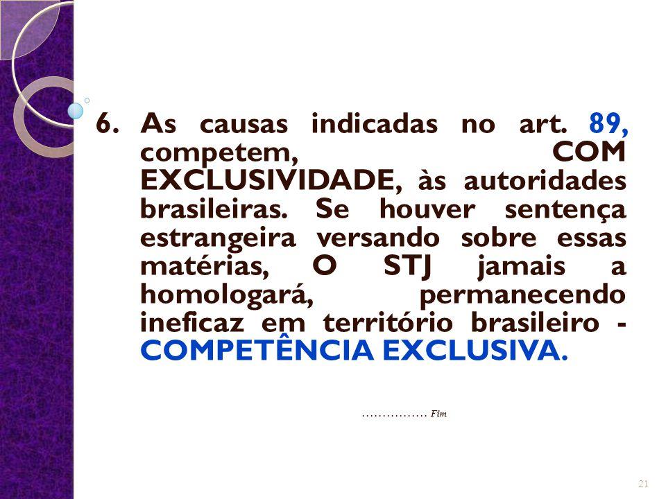 6. As causas indicadas no art. 89, competem, COM EXCLUSIVIDADE, às autoridades brasileiras. Se houver sentença estrangeira versando sobre essas matéri