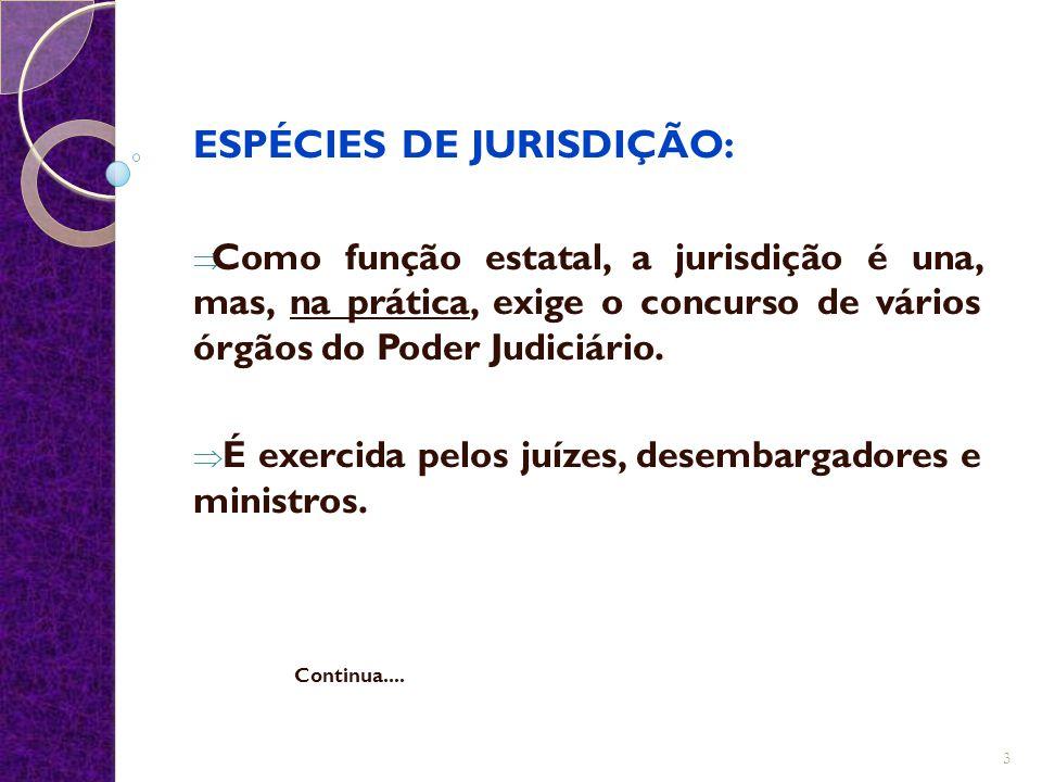 ESPÉCIES DE JURISDIÇÃO:  Como função estatal, a jurisdição é una, mas, na prática, exige o concurso de vários órgãos do Poder Judiciário.  É exercid