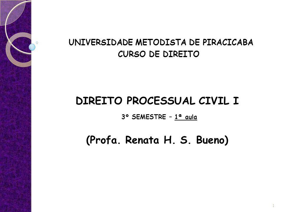 UNIVERSIDADE METODISTA DE PIRACICABA CURSO DE DIREITO DIREITO PROCESSUAL CIVIL I 3º SEMESTRE – 1ª aula (Profa. Renata H. S. Bueno) 1