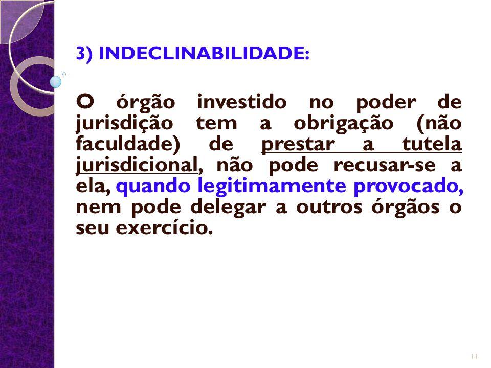 3) INDECLINABILIDADE: O órgão investido no poder de jurisdição tem a obrigação (não faculdade) de prestar a tutela jurisdicional, não pode recusar-se