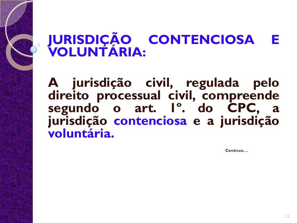 JURISDIÇÃO CONTENCIOSA E VOLUNTÁRIA: A jurisdição civil, regulada pelo direito processual civil, compreende segundo o art. 1º. do CPC, a jurisdição co