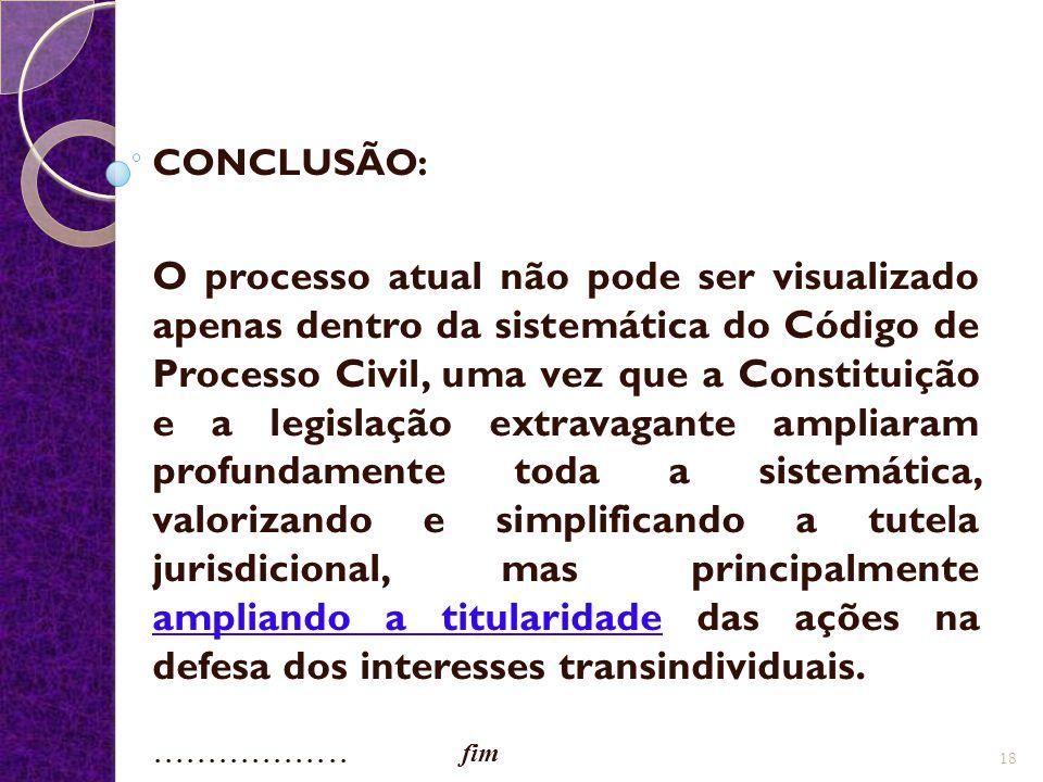 CONCLUSÃO: O processo atual não pode ser visualizado apenas dentro da sistemática do Código de Processo Civil, uma vez que a Constituição e a legislaç
