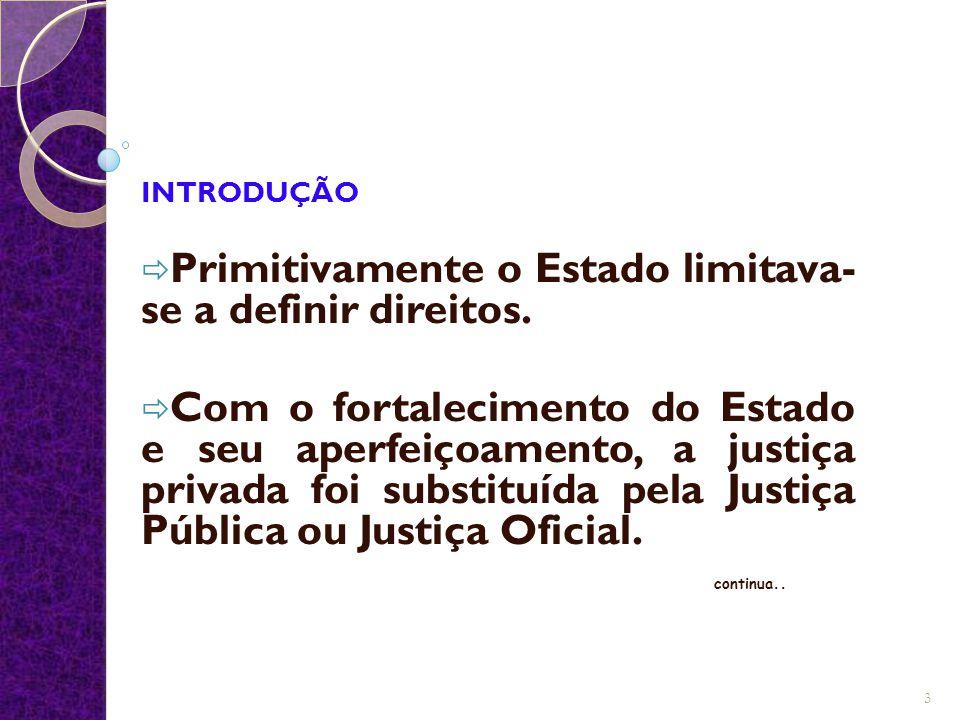 INTRODUÇÃO  Primitivamente o Estado limitava- se a definir direitos.  Com o fortalecimento do Estado e seu aperfeiçoamento, a justiça privada foi su