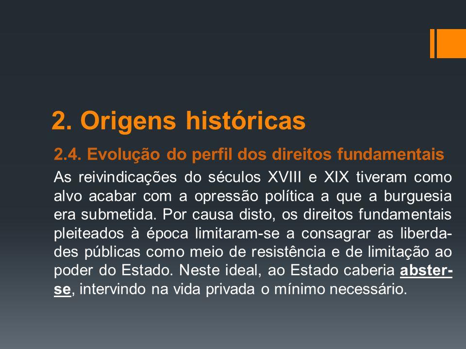 2. Origens históricas 2.4. Evolução do perfil dos direitos fundamentais As reivindicações do séculos XVIII e XIX tiveram como alvo acabar com a opress