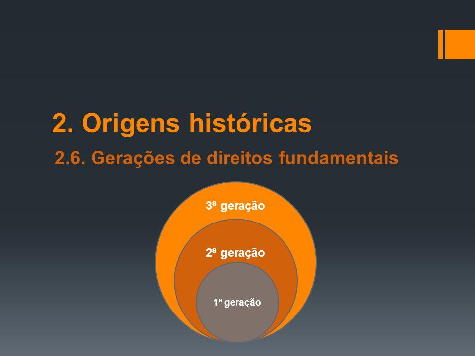 2. Origens históricas 2.6. Gerações de direitos fundamentais 3ª geração 2ª geração 1ª geração