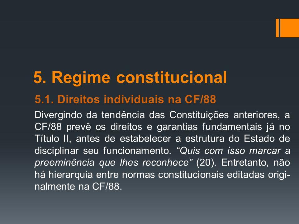 5. Regime constitucional 5.1. Direitos individuais na CF/88 Divergindo da tendência das Constituições anteriores, a CF/88 prevê os direitos e garantia