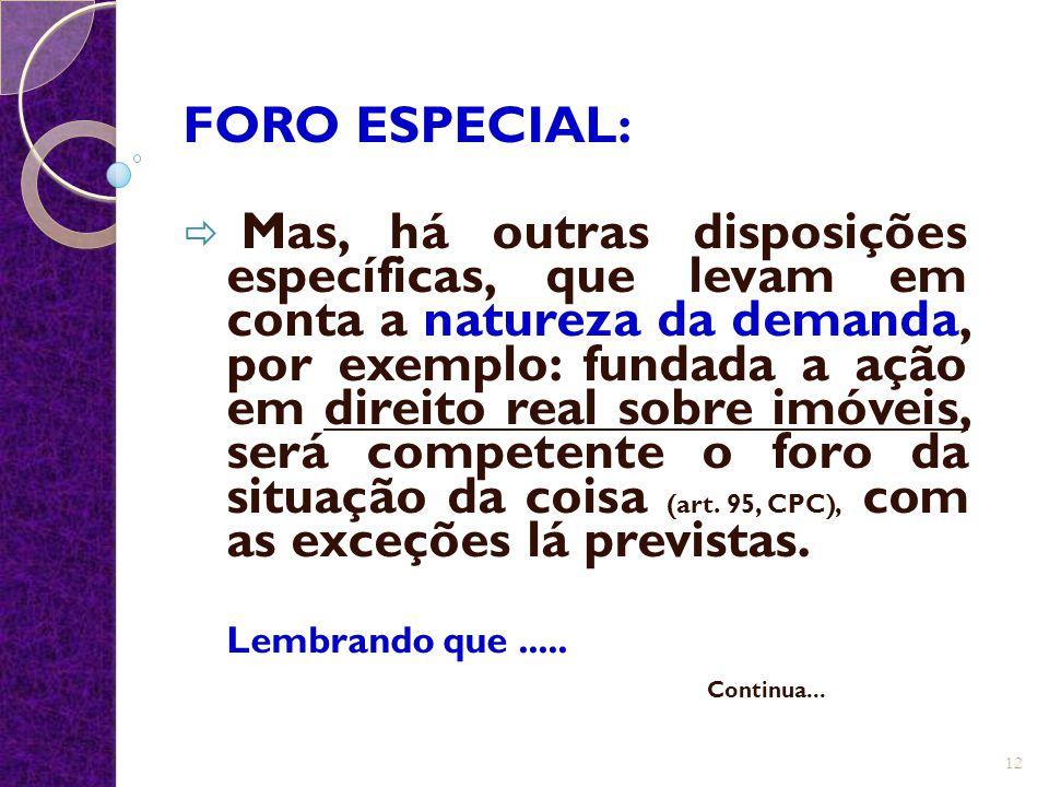 FORO ESPECIAL:  Mas, há outras disposições específicas, que levam em conta a natureza da demanda, por exemplo: fundada a ação em direito real sobre i