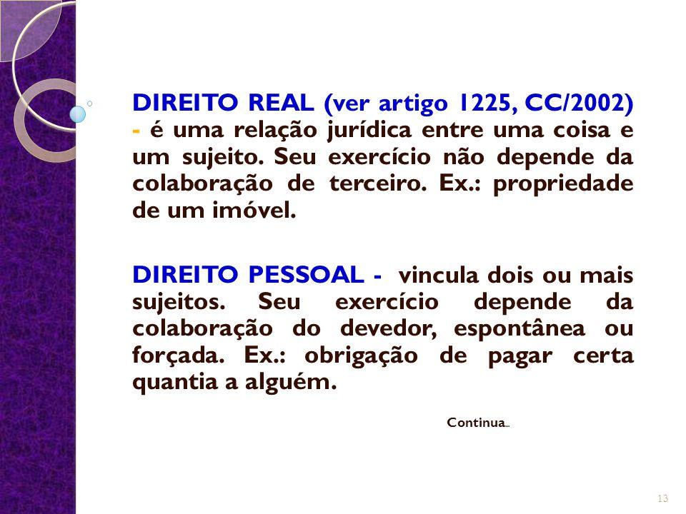 DIREITO REAL (ver artigo 1225, CC/2002) - é uma relação jurídica entre uma coisa e um sujeito. Seu exercício não depende da colaboração de terceiro. E