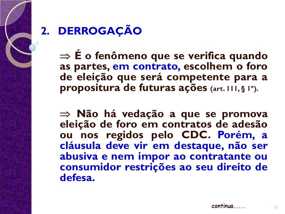 2. DERROGAÇÃO  É o fenômeno que se verifica quando as partes, em contrato, escolhem o foro de eleição que será competente para a propositura de futur