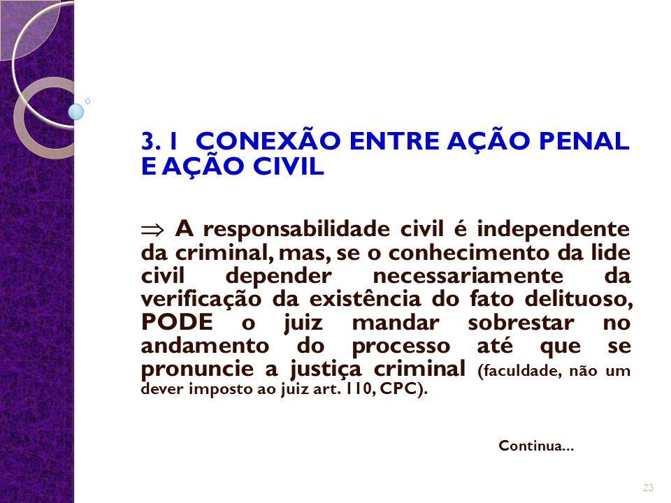 3. 1 CONEXÃO ENTRE AÇÃO PENAL E AÇÃO CIVIL  A responsabilidade civil é independente da criminal, mas, se o conhecimento da lide civil depender necess