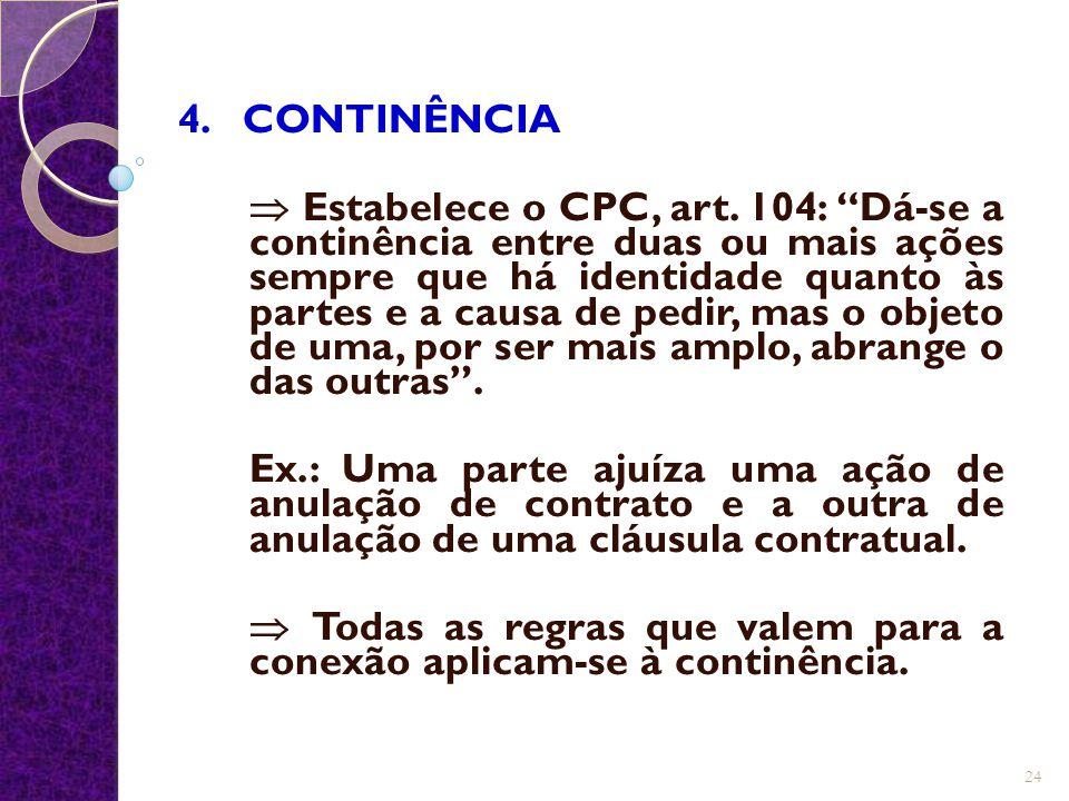 """4. CONTINÊNCIA  Estabelece o CPC, art. 104: """"Dá-se a continência entre duas ou mais ações sempre que há identidade quanto às partes e a causa de pedi"""