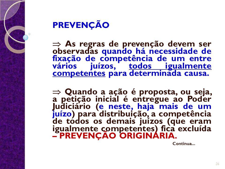 PREVENÇÃO  As regras de prevenção devem ser observadas quando há necessidade de fixação de competência de um entre vários juízos, todos igualmente co