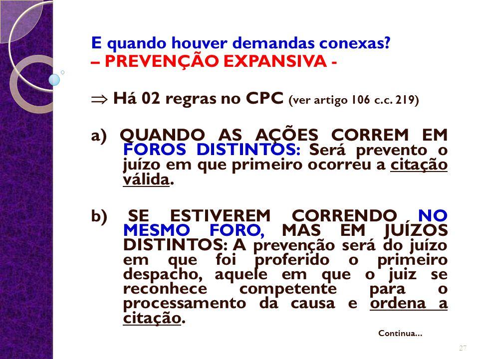 E quando houver demandas conexas? – PREVENÇÃO EXPANSIVA -  Há 02 regras no CPC (ver artigo 106 c.c. 219) a) QUANDO AS AÇÕES CORREM EM FOROS DISTINTOS