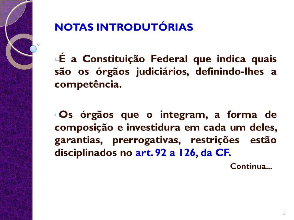 NOTAS INTRODUTÓRIAS  É a Constituição Federal que indica quais são os órgãos judiciários, definindo-lhes a competência.  Os órgãos que o integram, a