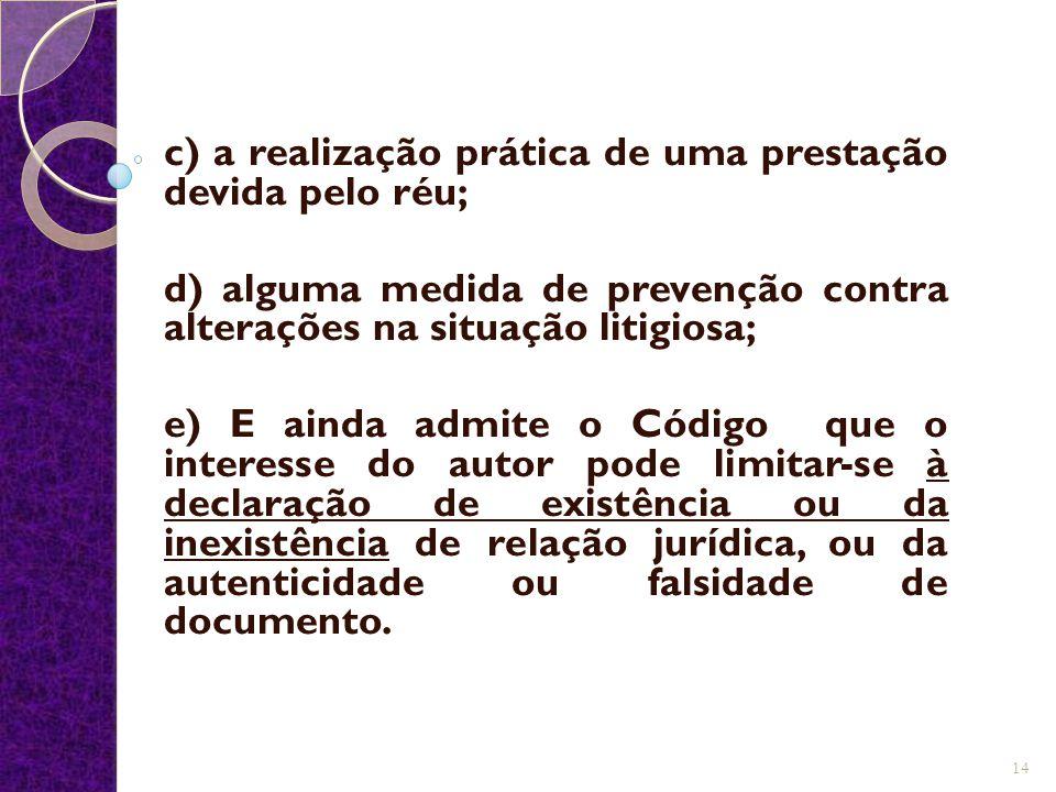 c) a realização prática de uma prestação devida pelo réu; d) alguma medida de prevenção contra alterações na situação litigiosa; e) E ainda admite o C