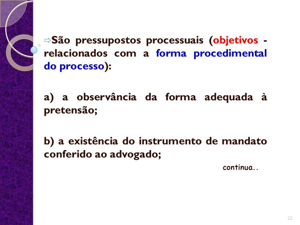  São pressupostos processuais (objetivos - relacionados com a forma procedimental do processo): a) a observância da forma adequada à pretensão; b) a existência do instrumento de mandato conferido ao advogado; continua..