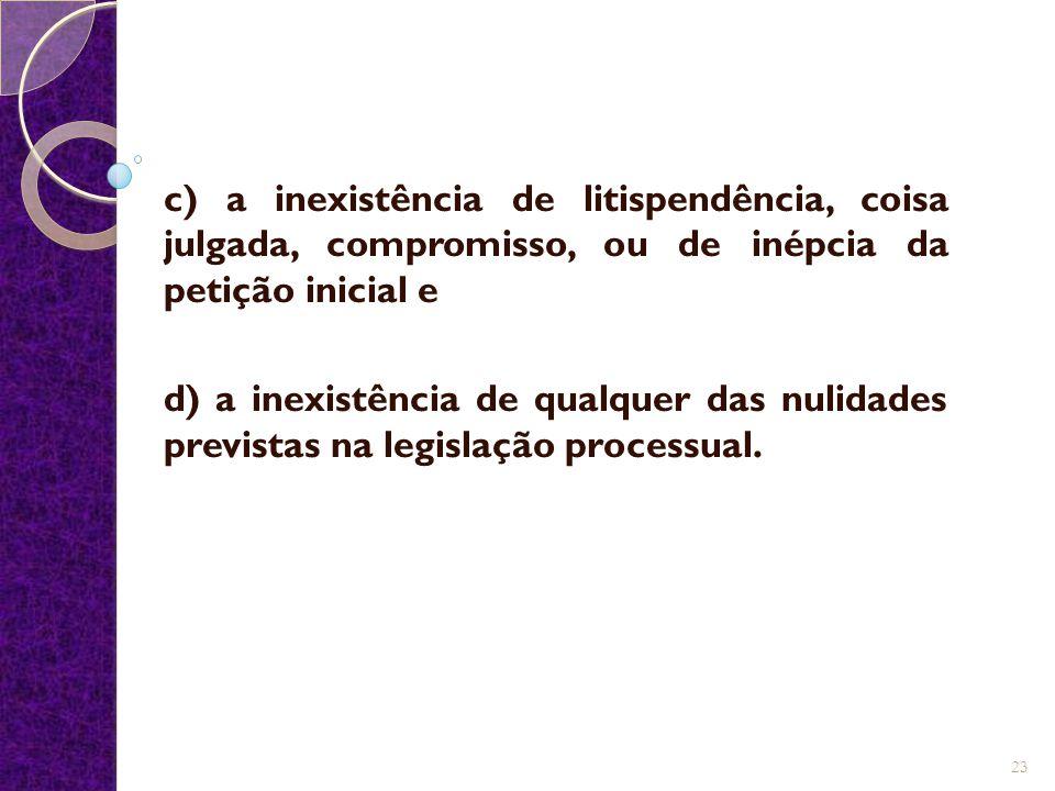 c) a inexistência de litispendência, coisa julgada, compromisso, ou de inépcia da petição inicial e d) a inexistência de qualquer das nulidades previs
