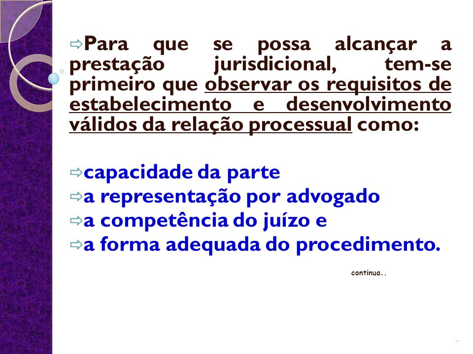  Para que se possa alcançar a prestação jurisdicional, tem-se primeiro que observar os requisitos de estabelecimento e desenvolvimento válidos da relação processual como:  capacidade da parte  a representação por advogado  a competência do juízo e  a forma adequada do procedimento.